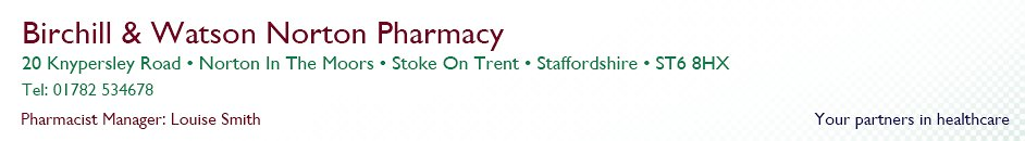 Birchill & Watson Norton Pharmacy | 20 Knypersley Road, Norton In The Moors, Stoke On Trent, Staffordshire. ST6 8HX. Tel: 01782534678